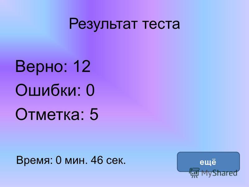 Результат теста Верно: 12 Ошибки: 0 Отметка: 5 Время: 0 мин. 46 сек. ещё