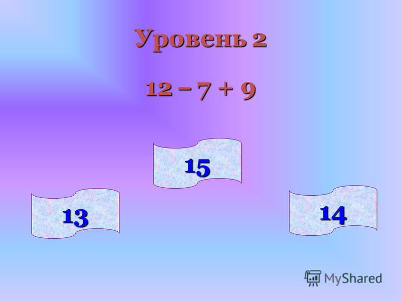 14 13 15 Уровень 2 12 – 7 + 9