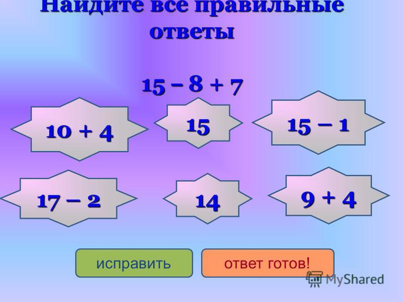 10 + 4 10 + 4 15 – 1 15 – 1 14 17 – 2 17 – 2 15 9 + 4 9 + 4 исправить ответ готов! Найдите все правильные ответы 15 – 8 + 7