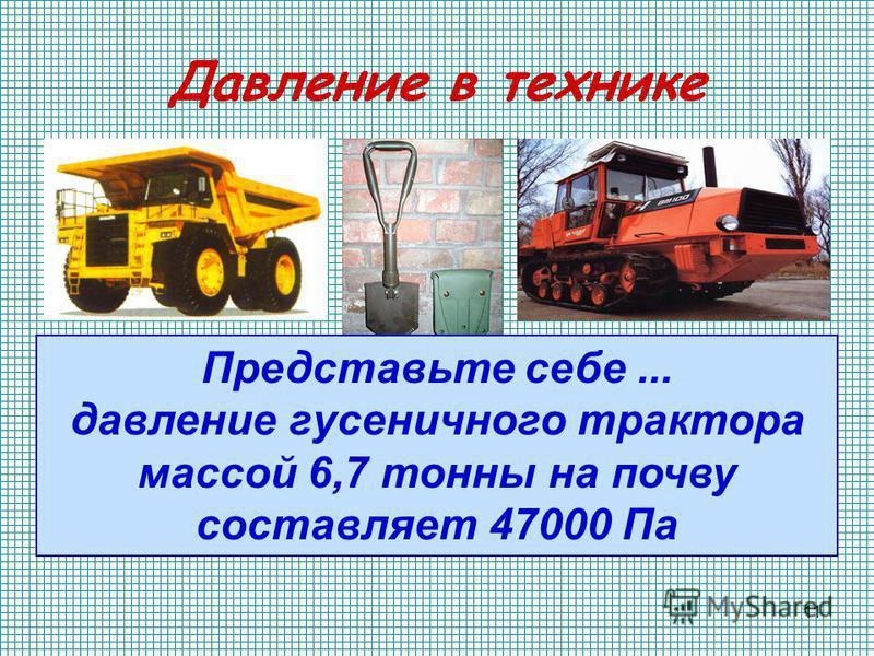 11 Давление в технике Представьте себе... давление гусеничного трактора массой 6,7 тонны на почву составляет 47000 Па