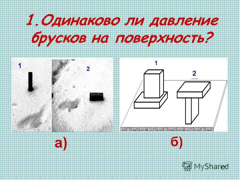 17 1. Одинаково ли давление брусков на поверхность? а) 1 2 б) 1 2