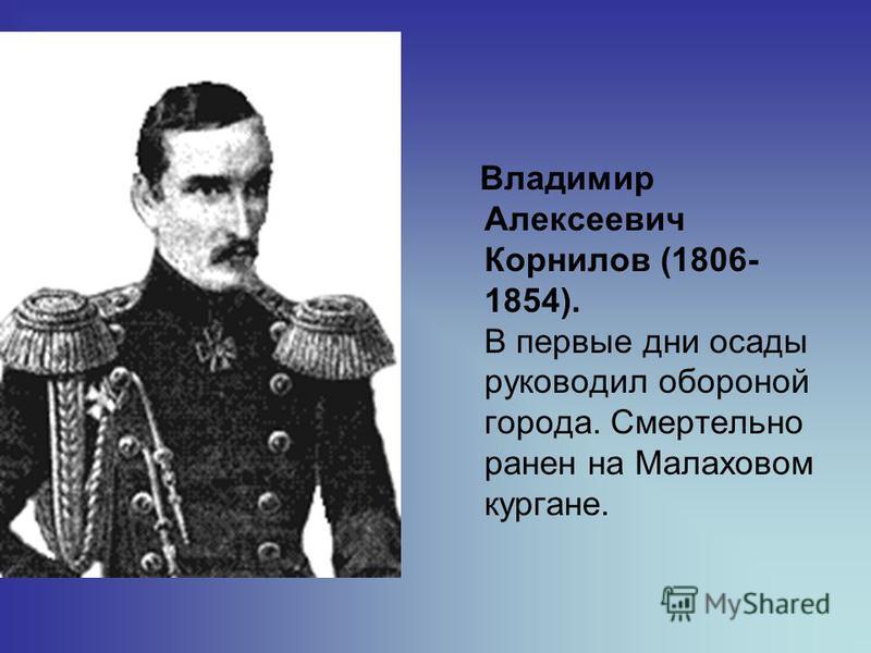 Владимир Алексеевич Корнилов (1806- 1854). В первые дни осады руководил обороной города. Смертельно ранен на Малаховом кургане.
