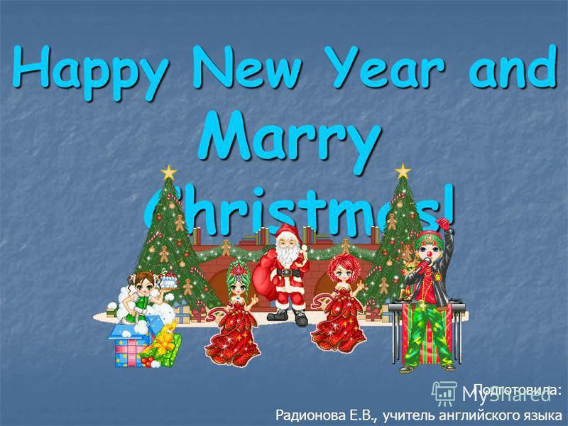 Happy New Year and Marry Christmas! Подготовила: Радионова Е.В., учитель английского языка