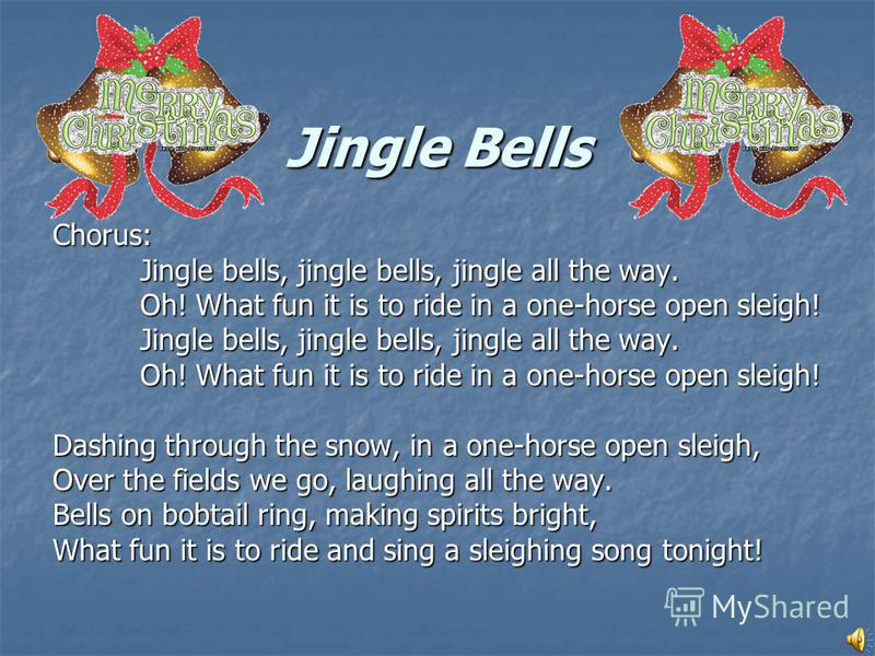 Jingle Bells Chorus: Jingle bells, jingle bells, jingle all the way. Oh! What fun it is to ride in a one-horse open sleigh! Jingle bells, jingle bells, jingle all the way. Oh! What fun it is to ride in a one-horse open sleigh! Dashing through the sno