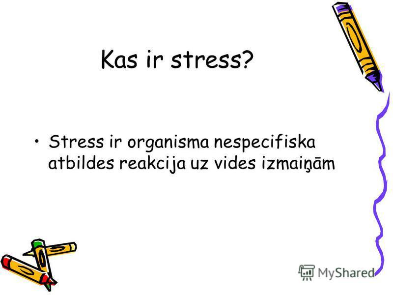 Kas ir stress? Stress ir organisma nespecifiska atbildes reakcija uz vides izmaiņām