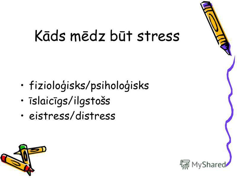 Kāds mēdz būt stress fizioloģisks/psiholoģisks īslaicīgs/ilgstošs eistress/distress