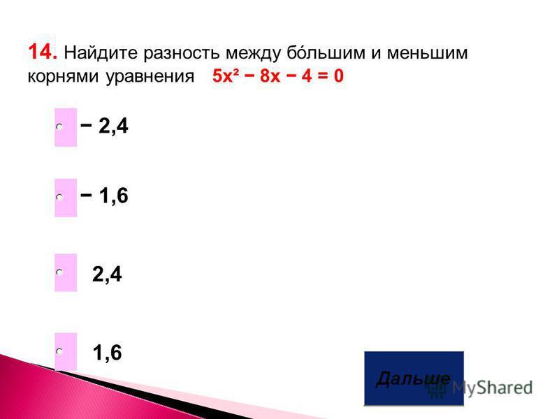 14. Найдите разность между большим и меньшим корнями уравнения 5 х² 8 х 4 = 0 1,6 2,4 1,6 2,4