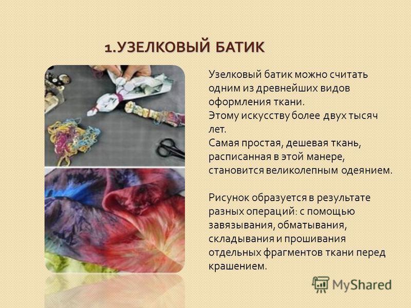 1. УЗЕЛКОВЫЙ БАТИК Узелковый батик можно считать одним из древнейших видов оформления ткани. Этому искусству более двух тысяч лет. Самая простая, дешевая ткань, расписанная в этой манере, становится великолепным одеянием. Рисунок образуется в результ