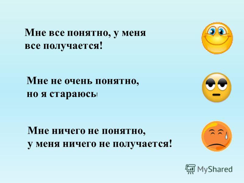 Мне все понятно, у меня все получается! Мне не очень понятно, но я стараюсь ! Мне ничего не понятно, у меня ничего не получается!