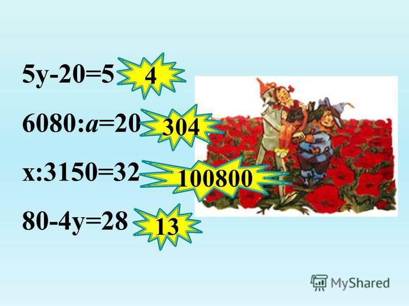 5 у-20=5 6080:а=20 х:3150=32 80-4 у=28 4 304 100800 13