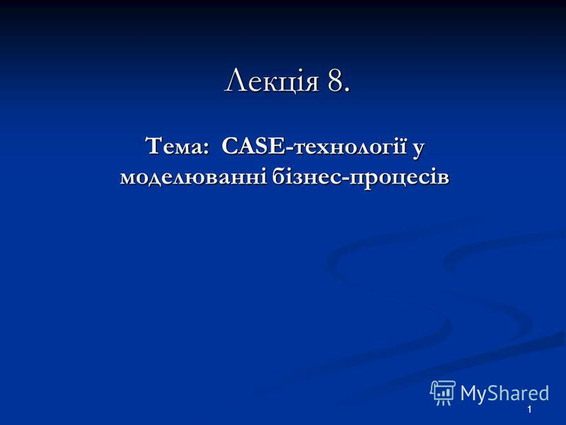 1 Лекція 8. Тема: CASE-технології у моделюванні бізнес-процесів