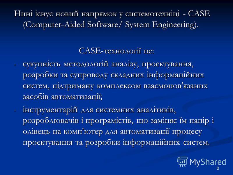 2 Нині існує новий напрямок у системотехніці - CASE (Computer-Aided Software/ System Engineering). CASE-технології це: - сукупність методологій аналізу, проектування, розробки та супроводу складних інформаційних систем, підтриману комплексом взаємопо