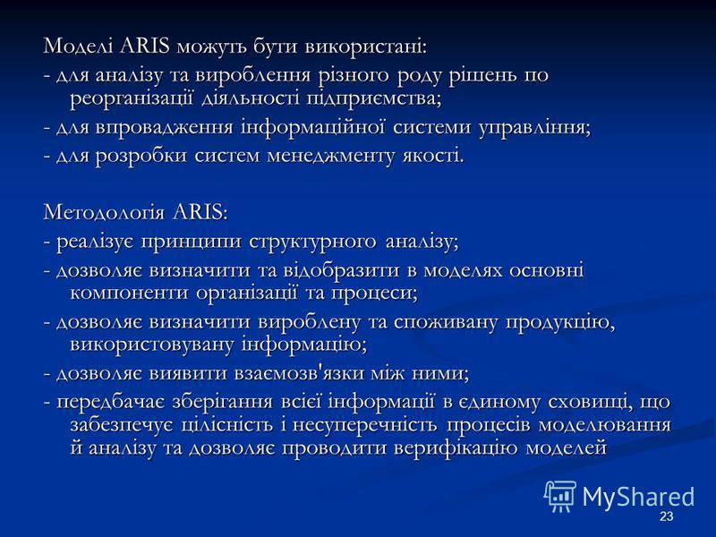 23 Моделі ARIS можуть бути використані: - для аналізу та вироблення різного роду рішень по реорганізації діяльності підприємства; - для впровадження інформаційної системи управління; - для розробки систем менеджменту якості. Методологія ARIS: - реалі