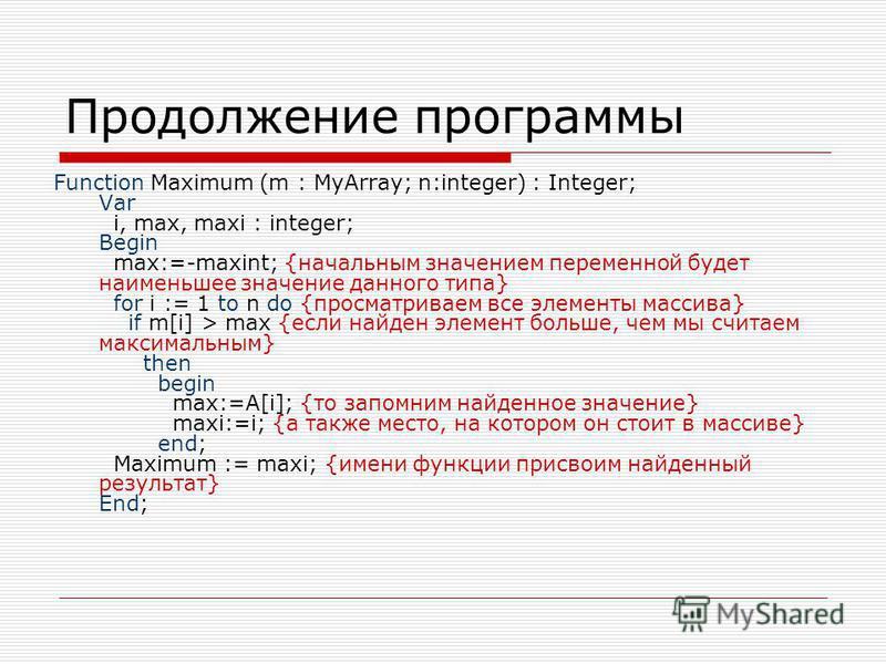 Продолжение программы Function Maximum (m : MyArray; n:integer) : Integer; Var i, max, maxi : integer; Begin max:=-maxint; {начальным значением переменной будет наименьшее значение данного типа} for i := 1 to n do {просматриваем все элементы массива}