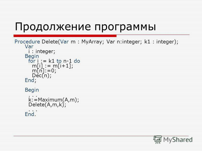 Продолжение программы Procedure Delete(Var m : MyArray; Var n:integer; k1 : integer); Var i : integer; Begin for i := k1 to n-1 do m[i] := m[i+1]; m[n]:=0; Dec(n); End; Begin... k:=Maximum(A,m); Delete(A,m,k);... End.
