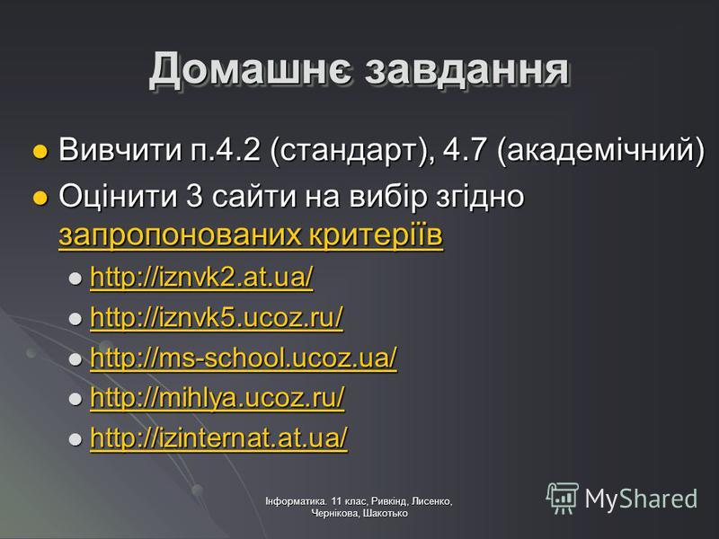 Інформатика. 11 клас, Ривкінд, Лисенко, Чернікова, Шакотько Домашнє завдання Вивчити п.4.2 (стандарт), 4.7 (академічний) Вивчити п.4.2 (стандарт), 4.7 (академічний) Оцінити 3 сайти на вибір згідно запропонованих критеріїв Оцінити 3 сайти на вибір згі