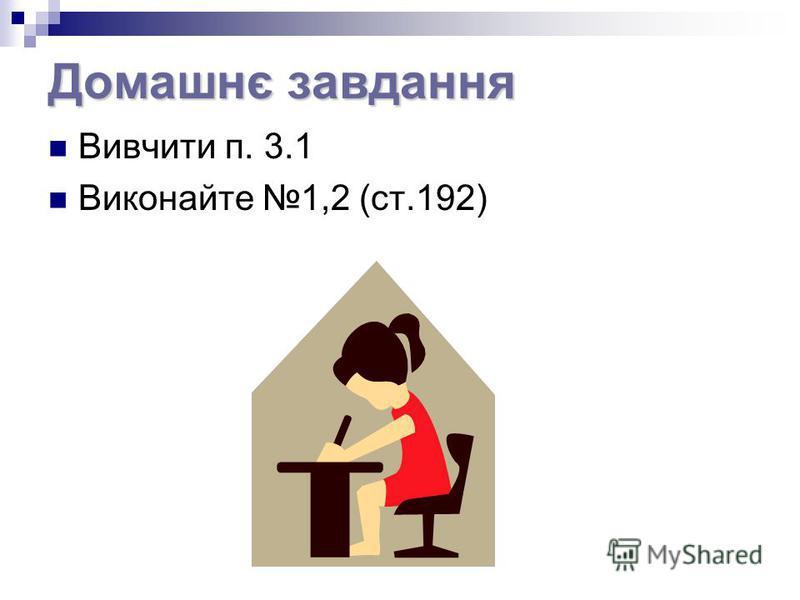 Домашнє завдання Вивчити п. 3.1 Виконайте 1,2 (ст.192)