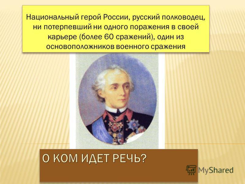 Национальный герой России, русский полководец, ни потерпевший ни одного поражения в своей карьере (более 60 сражений), один из основоположников военного сражения