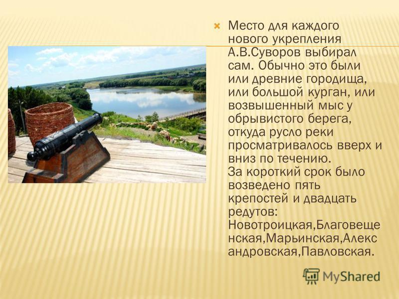 Место для каждого нового укрепления А.В.Суворов выбирал сам. Обычно это были или древние городища, или большой курган, или возвышенный мыс у обрывистого берега, откуда русло реки просматривалось вверх и вниз по течению. За короткий срок было возведен