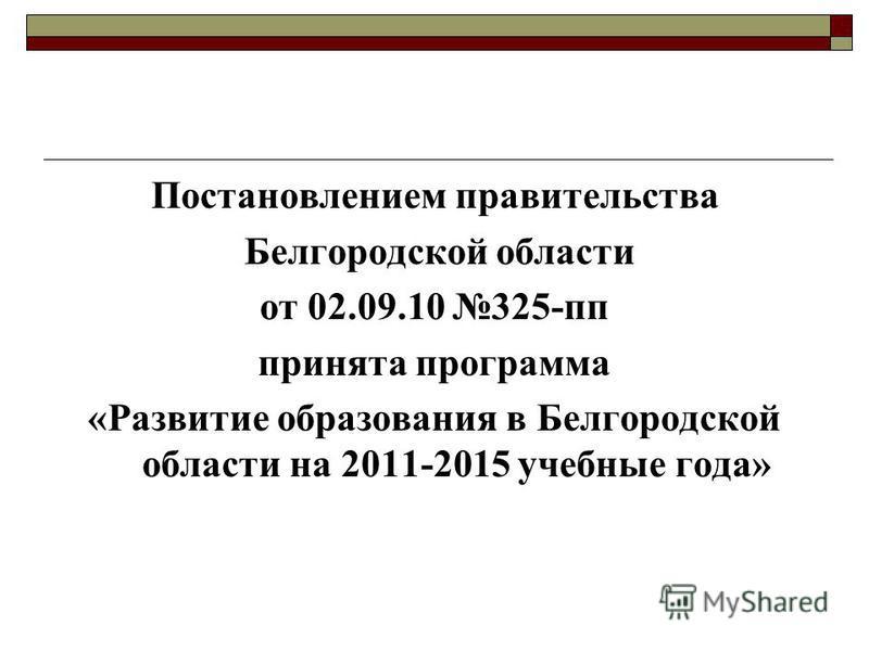 Постановлением правительства Белгородской области от 02.09.10 325-пп принята программа «Развитие образования в Белгородской области на 2011-2015 учебные года»