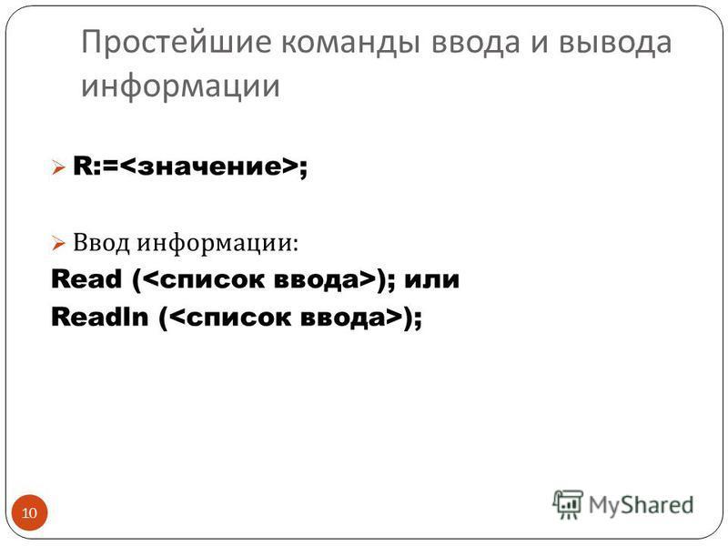 Простейшие команды ввода и вывода информации 10 R:= ; Ввод информации : Read ( ); или Readln ( );
