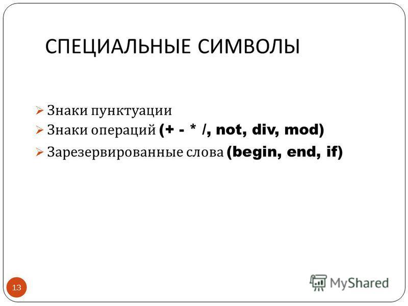 СПЕЦИАЛЬНЫЕ СИМВОЛЫ 13 Знаки пунктуации Знаки операций (+ - * /, not, div, mod) Зарезервированные слова (begin, end, if)