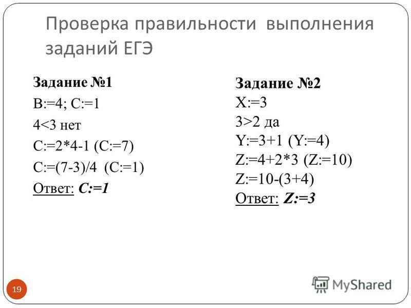Проверка правильности выполнения заданий ЕГЭ 19 Задание 1 B:=4; C:=1 4<3 нет C:=2*4-1 (C:=7) C:=(7-3)/4 (C:=1) Ответ: C:=1 Задание 2 X:=3 3>2 да Y:=3+1 (Y:=4) Z:=4+2*3 (Z:=10) Z:=10-(3+4) Ответ: Z:=3