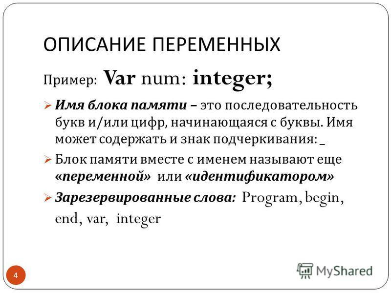 ОПИСАНИЕ ПЕРЕМЕННЫХ 4 Пример : Var num: integer; Имя блока памяти – это последовательность букв и / или цифр, начинающаяся с буквы. Имя может содержать и знак подчеркивания : _ Блок памяти вместе с именем называют еще « переменной » или « идентификат