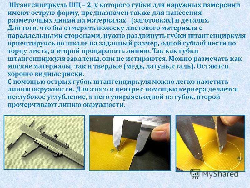 Штангенциркуль ШЦ – 2, у которого губки для наружных измерений имеют острую форму, предназначен также для нанесения разметочных линий на материалах (заготовках) и деталях. Для того, что бы отмерять полоску листового материала с параллельными сторонам