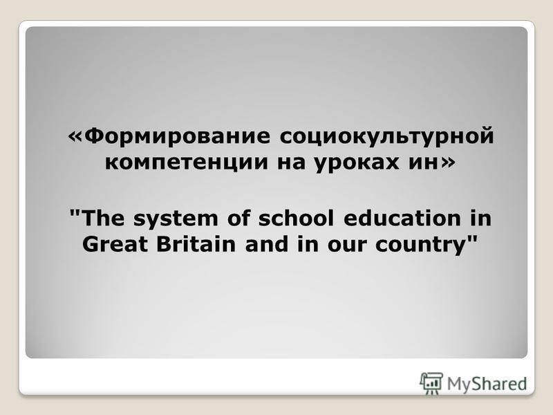 «Формирование социокультурной компетенции на уроках ин» The system of school education in Great Britain and in our country