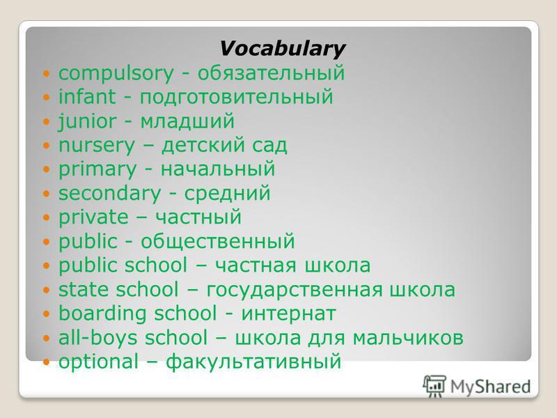 Vocabulary compulsory - обязательный infant - подготовительный junior - младший nursery – детский сад primary - начальный secondary - средний private – частный public - общественный public school – частная школа state school – государственная школа b