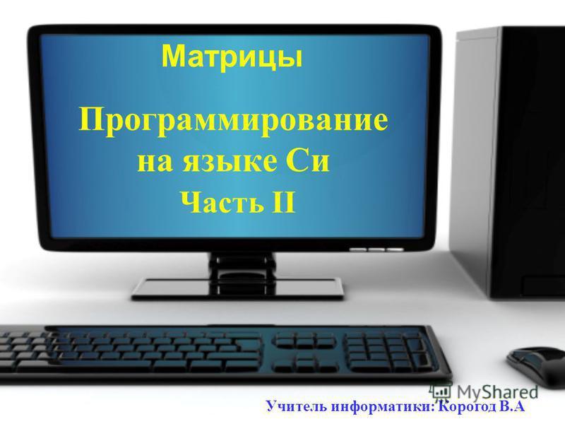 Программирование на языке Си Часть II Матрицы Учитель информатики: Корогод В.А