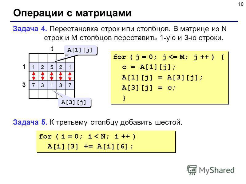 10 Операции с матрицами Задача 4. Перестановка строк или столбцов. В матрице из N строк и M столбцов переставить 1-ую и 3-ю строки. 12521 73137 1 3 j A[1][j] A[3][j] for ( j = 0; j <= M; j ++ ) { c = A[1][j]; A[1][j] = A[3][j]; A[3][j] = c; } for ( j