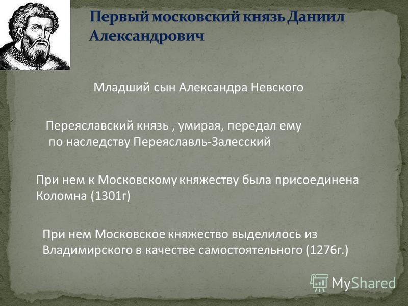 Младший сын Александра Невского Переяславский князь, умирая, передал ему по наследству Переяславль-Залесский При нем к Московскому княжеству была присоединена Коломна (1301 г) При нем Московское княжество выделилось из Владимирского в качестве самост