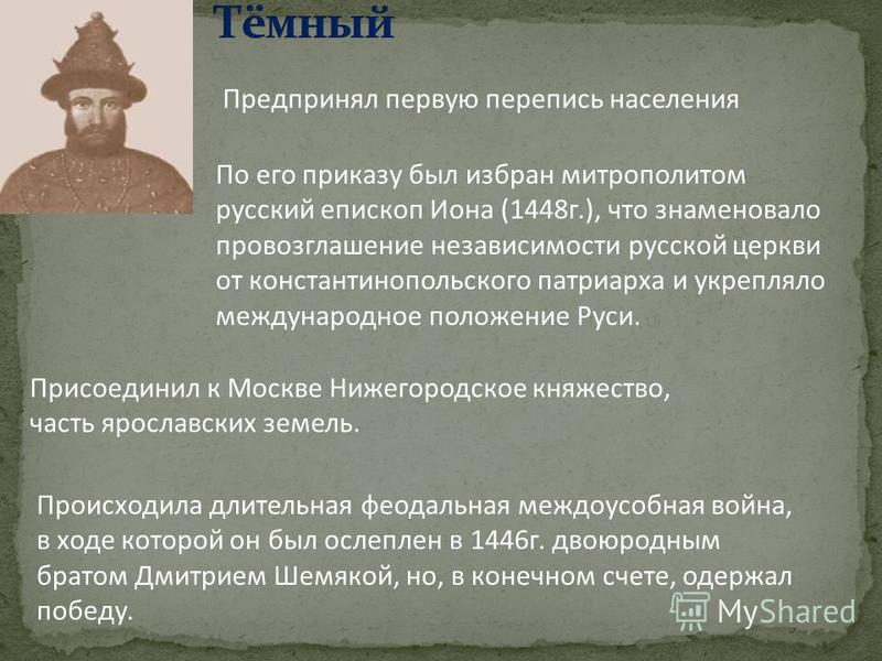 Происходила длительная феодальная междоусобная война, в ходе которой он был ослеплен в 1446 г. двоюродным братом Дмитрием Шемякой, но, в конечном счете, одержал победу. По его приказу был избран митрополитом русский епископ Иона (1448 г.), что знамен