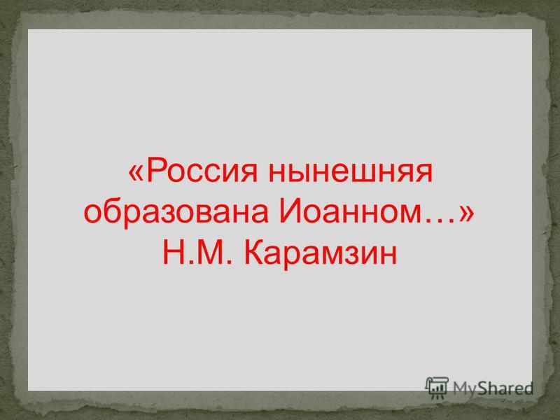 «Россия нынешняя образована Иоанном…» Н.М. Карамзин