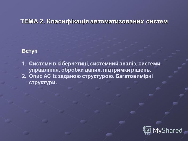 Вступ 1.Системи в кібернетиці, системний аналіз, системи управління, обробки даних, підтримки рішень. 2.Опис АС із заданою структурою. Багатовимірні структури. ТЕМА 2. Класифікація автоматизованих систем