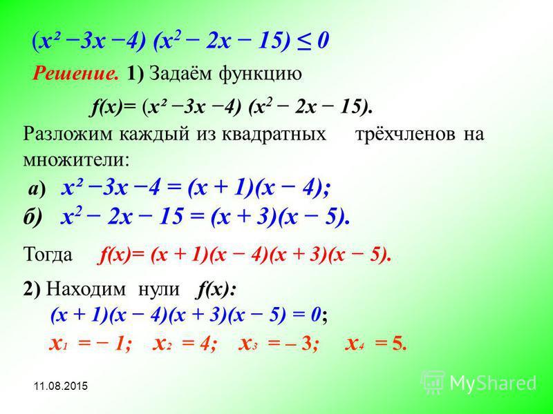 11.08.2015 (х² 3x 4) (x 2 2 х 15) 0 Решение. 1) Задаём функцию f(x)= (х² 3x 4) (x 2 2 х 15). Тогда f(x)= (х + 1)(х 4)(х + 3)(х 5). а) х² 3x 4 = (х + 1)(х 4); б) x 2 2 х 15 = (х + 3)(х 5). 2) Находим нули f(х): (х + 1)(х 4)(х + 3)(х 5) = 0; х 1 = 1; х