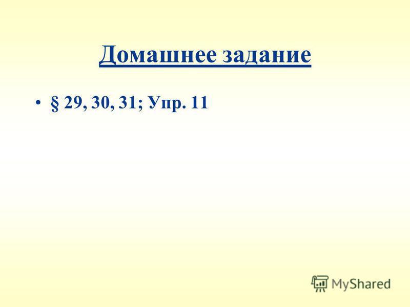 Домашнее задание § 29, 30, 31; Упр. 11