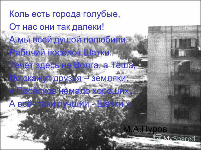 Коль есть города голубые, От нас они так далеки! А мы всей душой полюбили Рабочий посёлок Шатки. Течёт здесь не Волга, а Тёша, Но скажут друзья – земляки: « Посёлков немало хороших, А всё- таки лучший - Шатки ». М.А.Пуров