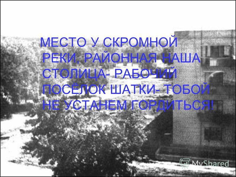 МЕСТО У СКРОМНОЙ РЕКИ, РАЙОННАЯ НАША СТОЛИЦА- РАБОЧИЙ ПОСЁЛОК ШАТКИ- ТОБОЙ НЕ УСТАНЕМ ГОРДИТЬСЯ!