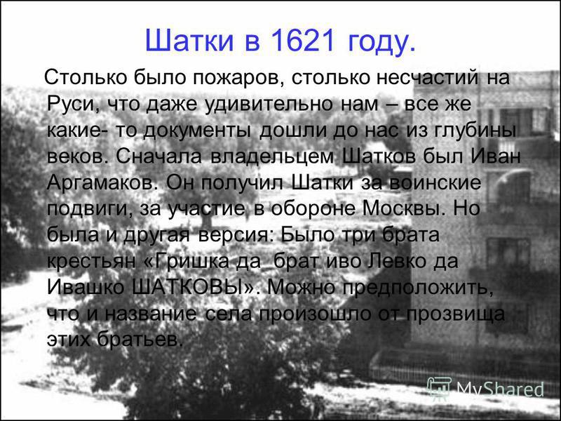 Шатки в 1621 году. Столько было пожаров, столько несчастий на Руси, что даже удивительно нам – все же какие- то документы дошли до нас из глубины веков. Сначала владельцем Шатков был Иван Аргамаков. Он получил Шатки за воинские подвиги, за участие в