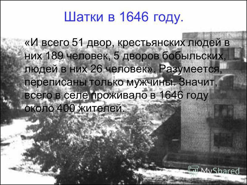 Шатки в 1646 году. «И всего 51 двор, крестьянских людей в них 189 человек, 5 дворов бобыльских, людей в них 26 человек». Разумеется, переписаны только мужчины. Значит, всего в селе проживало в 1646 году около 400 жителей.