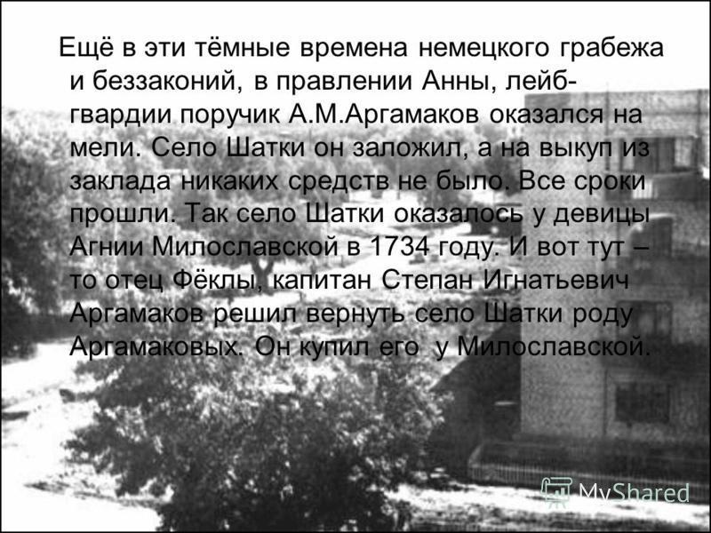 Ещё в эти тёмные времена немецкого грабежа и беззаконий, в правлении Анны, лейб- гвардии поручик А.М.Аргамаков оказался на мели. Село Шатки он заложил, а на выкуп из заклада никаких средств не было. Все сроки прошли. Так село Шатки оказалось у девицы
