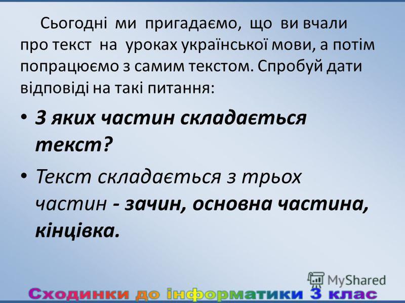 Сьогодні ми пригадаємо, що ви вчали про текст на уроках української мови, а потім попрацюємо з самим текстом. Спробуй дати відповіді на такі питання: 3 яких частин складається текст? Текст складається з трьох частин - зачин, основна частина, кінцівка