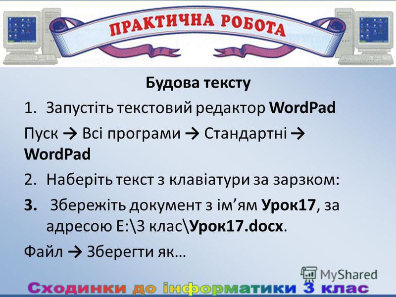 Будова тексту 1.Запустіть текстовий редактор WordPad Пуск Всі програми Стандартні WordPad 2.Наберіть текст з клавіатури за зарзком: 3. Збережіть документ з імям Урок17, за адресою E:\3 клас\Урок17.docx. Файл Зберегти як…