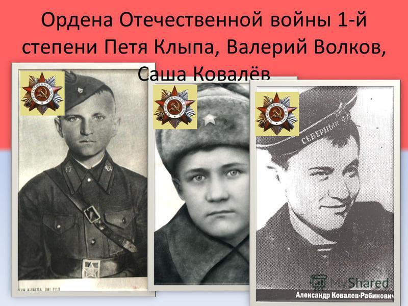 Ордена Отечественной войны 1-й степени Петя Клыпа, Валерий Волков, Саша Ковалёв