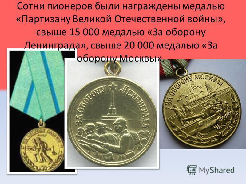 Сотни пионеров были награждены медалью «Партизану Великой Отечественной войны», свыше 15 000 медалью «За оборону Ленинграда», свыше 20 000 медалью «За оборону Москвы».