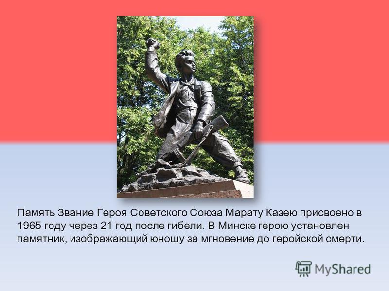 Память Звание Героя Советского Союза Марату Казею присвоено в 1965 году через 21 год после гибели. В Минске герою установлен памятник, изображающий юношу за мгновение до геройской смерти.
