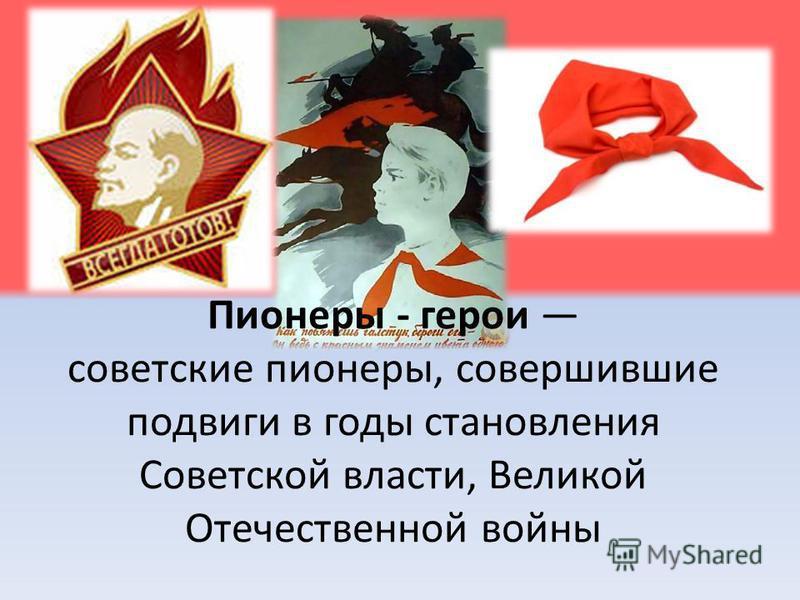 Пионеры - герои советские пионеры, совершившие подвиги в годы становления Советской власти, Великой Отечественной войны